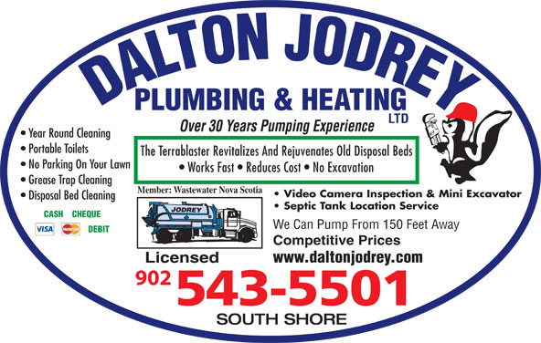 Dalton Jodrey Plumbing & Heating Ltd (902-543-5501) - Display Ad - DALTON JODREYPLUMBING & HEATING LTD Over 30 Years Pumping Experience Year Round Cleaning Portable Toilets The Terrablaster Revitalizes And Rejuvenates Old Disposal Beds No Parking On Your Lawn Works Fast   Reduces Cost   No Excavation Grease Trap Cleaning Member: Wastewater Nova Scotia Video Camera Inspection & Mini Excavator Disposal Bed Cleaning Septic Tank Location Service CASH    CHEQUE We Can Pump From 150 Feet Away DEBIT Competitive Prices www.daltonjodrey.com Licensed SOUTH SHORE