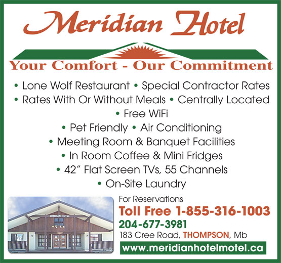 Meridian Hotel (204-778-8387) - Annonce illustrée======= - Meeting Room & Banquet Facilities Your Comfort - Our Commitment In Room Coffee & Mini Fridges 42  Flat Screen TVs, 55 Channels On-Site Laundry For Reservations Toll Free 1-855-316-1003 204-677-3981 183 Cree Road, THOMPSON , Mb www.meridianhotelmotel.ca Rates With Or Without Meals   Centrally Located Free WiFi Pet Friendly   Air Conditioning Lone Wolf Restaurant   Special Contractor Rates