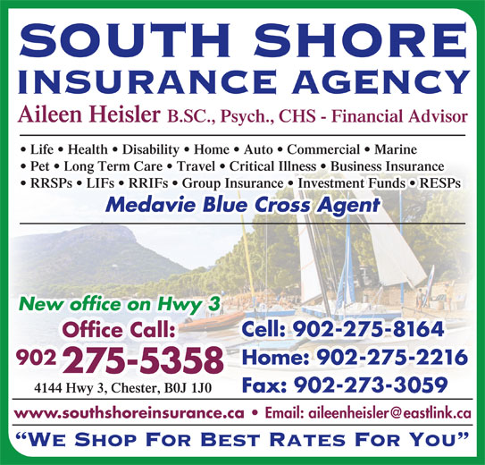 South Shore Insurance Agency (902-275-5358) - Display Ad - SOUTH SHORE INSURANCE AGENCY Aileen Heisler B.SC., Psych., CHS - Financial Advisor Life   Health   Disability   Home   Auto   Commercial   Marine Pet   Long Term Care   Travel   Critical Illness   Business Insurance RRSPs   LIFs   RRIFs   Group Insurance   Investment Funds   RESPs Medavie Blue Cross Agent Cell: 902-275-8164 Office Call: Home: 902-275-2216 902 275-5358 4144 Hwy 3, Chester, B0J 1J0 Fax: 902-273-3059 www.southshoreinsurance.ca We Shop For Best Rates For You New office on Hwy 3