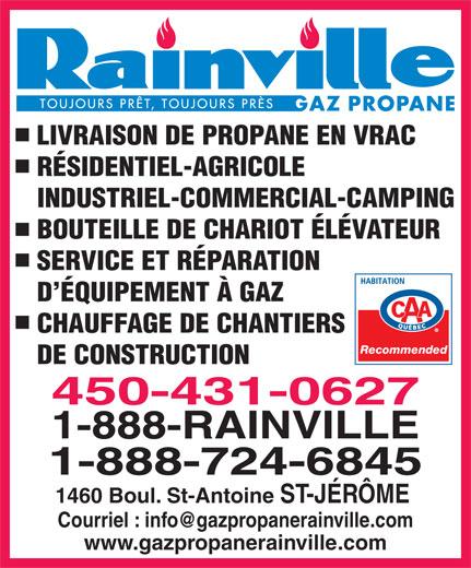 Gaz Propane Rainville Inc. (450-431-0627) - Annonce illustrée======= - SERVICE ET RÉPARATION D ÉQUIPEMENT À GAZ CHAUFFAGE DE CHANTIERS Recommended DE CONSTRUCTION 450-431-0627 1-888-RAINVILLE 1-888-724-6845 1460 Boul. St-Antoine ST-JÉRÔME www.gazpropanerainville.com LIVRAISON DE PROPANE EN VRAC RÉSIDENTIEL-AGRICOLE INDUSTRIEL-COMMERCIAL-CAMPING BOUTEILLE DE CHARIOT ÉLÉVATEUR