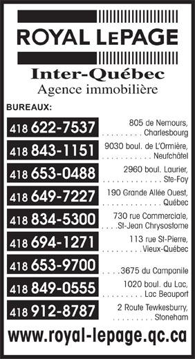Royal LePage (418-622-7537) - Display Ad - 805 de Nemours, 418 622-7537 . . . . . . . . . Charlesbourg 9030 boul. de L Ormière, 418 843-1151 . . . . . . . . . . . Neufchâtel 2960 boul. Laurier, 418 653-0488 . . . . . . . . . . . . . Ste-Foy 190 Grande Allée Ouest, 418 649-7227 . . . . . . . . . . . . . Québec 730 rue Commerciale, 418 834-5300 . . . . St-Jean Chrysostome 113 rue St-Pierre, 418 694-1271 . . . . . . . . . Vieux-Québec 418 653-9700 ... . 3675 du Campanile 1020 boul. du Lac, 418 849-0555 . . . . . . . . . Lac Beauport 2 Route Tewkesburry, 418 912-8787 . . . . . . . . . Stoneham www.royal-lepage.qc.ca Inter-Québec Agence immobilière BUREAUX: 805 de Nemours, 418 622-7537 . . . . . . . . . Charlesbourg 9030 boul. de L Ormière, 418 843-1151 . . . . . . . . . . . Neufchâtel 2960 boul. Laurier, 418 653-0488 . . . . . . . . . . . . . Ste-Foy 190 Grande Allée Ouest, 418 649-7227 . . . . . . . . . . . . . Québec 730 rue Commerciale, 418 834-5300 . . . . St-Jean Chrysostome 113 rue St-Pierre, 418 694-1271 . . . . . . . . . Vieux-Québec 418 653-9700 ... . 3675 du Campanile 1020 boul. du Lac, 418 849-0555 . . . . . . . . . Lac Beauport 2 Route Tewkesburry, 418 912-8787 . . . . . . . . . Stoneham www.royal-lepage.qc.ca Agence immobilière Inter-Québec BUREAUX: