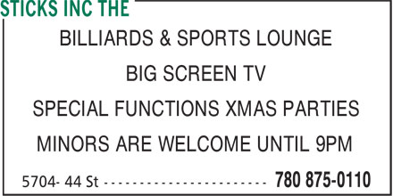 The Sticks (780-875-0110) - Annonce illustrée======= - BIG SCREEN TV SPECIAL FUNCTIONS XMAS PARTIES MINORS ARE WELCOME UNTIL 9PM BILLIARDS & SPORTS LOUNGE