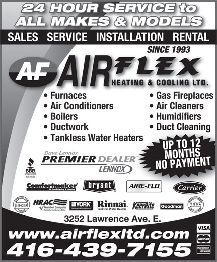 Air Flex Heating & Cooling Ltd (416-439-7155) - Display Ad - 24 HOUR SERVICE to ALL MAKES & MODELS SALES   SERVICE   INSTALLATION   RENTAL SINCE 1993SINCE 1993 Furnaces Gas Fireplacesurnaces Gas Fireplaces  F Air Conditioners Air Cleaners Boilers Humidifiers Ductwork Duct Cleaning Tankless Water Heaters UP TO 12MONTHS NO PAYMENT TM H16265 3252 Lawrence Ave. E. www.airflexltd.com 416-439-7155