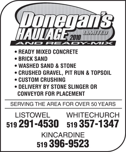 Donegan's Haulage Limited & Ready-Mix (519-396-9523) - Display Ad - BRICK SAND WASHED SAND & STONE CRUSHED GRAVEL, PIT RUN & TOPSOIL CUSTOM CRUSHING DELIVERY BY STONE SLINGER OR CONVEYOR FOR PLACEMENT SERVING THE AREA FOR OVER 50 YEARS WHITECHURCHLISTOWEL 519 357-1347519 291-4530 KINCARDINE 519 396-9523 READY MIXED CONCRETE