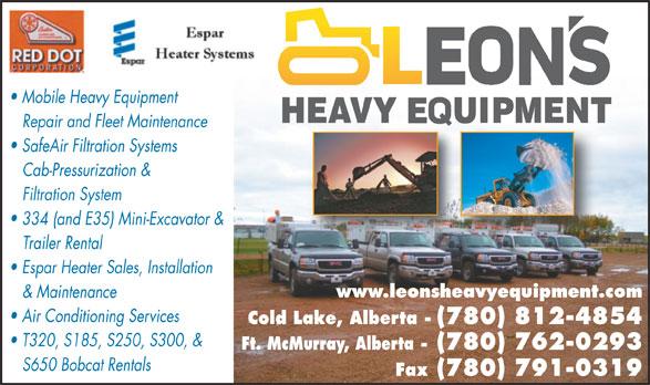Leon's Heavy Equipment Ltd (780-715-0648) - Annonce illustrée======= - Mobile Heavy Equipment Repair and Fleet Maintenance SafeAir Filtration Systems Cab-Pressurization & Filtration System 334 (and E35) Mini-Excavator & Trailer Rental Espar Heater Sales, Installation www.leonsheavyequipment.com & Maintenance Air Conditioning Services Cold Lake, Alberta - (780) 812-4854 T320, S185, S250, S300, & Ft. McMurray, Alberta - (780) 762-0293 S650 Bobcat Rentals Fax (780) 791-0319