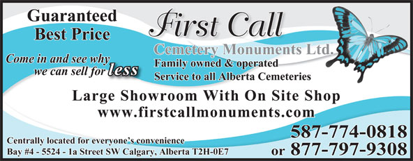 First Call Cemetery Monuments (403-723-0800) - Display Ad - Guaranteed First Call Best Price Cemetery Monuments Ltd. Come in and see whyy Family owned & operated less we can sell forr Service to all Alberta Cemeteries Large Showroom With On Site Shop www.firstcallmonuments.com Centrally located for everyone s convenience Bay #4 - 5524 - 1a Street SW Calgary, Alberta T2H-0E7 or 877-797-9308 587-774-0818