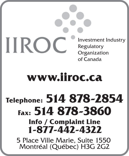 Investment Industry Regulatory Organization of Canada (514-878-2854) - Display Ad - Investment Industry Regulatory Organization of Canada www.iiroc.ca Telephone: 514 878-2854 Info / Complaint Line 1-877-442-4322 5 Place Ville Marie, Suite 1550 Montréal (Québec) H3G 2G2 Fax: 514 878-3860
