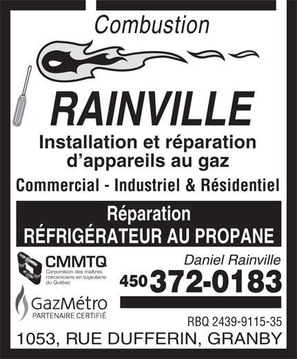 Combustion Rainville (450-372-0183) - Annonce illustrée======= - Corporation des maîtres mécaniciens en tuyauterie 450 372-0183 RBQ 2439-9115-35 1053, RUE DUFFERIN, GRANBY du Québec Combustion RAINVILLE Installation et réparation d appareils au gaz Commercial - Industriel & Résidentiel Réparation RÉFRIGÉRATEUR AU PROPANE Daniel Rainville CMMTQ