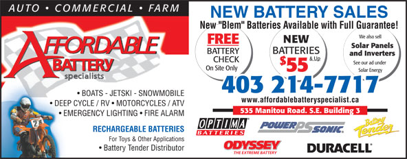 "Affordable Battery Specialist (403-214-7717) - Annonce illustrée======= - For Toys & Other Applications ODYSSEY Battery Tender Distributor THE EXTREME BATTERY 403 214-7717 BOATS - JETSKI - SNOWMOBILE www.affordablebatteryspecialist.ca DEEP CYCLE / RV   MOTORCYCLES / ATVDEEP 535 Manitou Road. S.E. Building 3 EMERGENCY LIGHTING   FIRE ALARM  EM RECHARGEABLE BATTERIES NEW BATTERY SALES New ""Blem"" Batteries Available with Full Guarantee! We also sell NEW FREE Solar Panels BATTERY BATTERIES and Inverters & Up CHECK See our ad under On Site Only 55 Solar Energy"