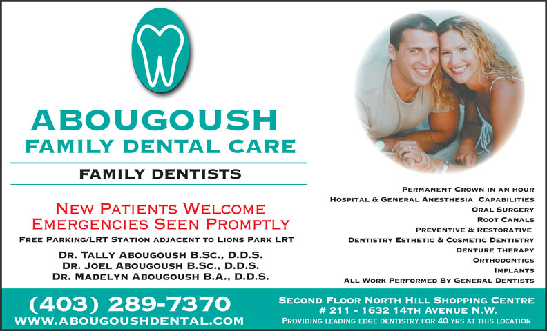 Abougoush Family Dental Care (403-289-7370) - Display Ad - Dentistry Esthetic & Cosmetic Dentistry Denture Therapy Dr. Tally Abougoush B.Sc., D.D.S. Orthodontics Dr. Joel Abougoush B.Sc., D.D.S. Implants Dr. Madelyn Abougoush B.A., D.D.S. All Work Performed By General Dentists Second Floor North Hill Shopping Centre (403) 289-7370 # 211 - 1632 14th Avenue N.W. Providing leading edge dentistry for 40 yrs at this location www.abougoushdental.com ABOUGOUSH FAMILY DENTAL CARE FAMILY DENTISTS Permanent Crown in an hour Hospital & General Anesthesia  Capabilities Oral Surgery New Patients Welcome Root Canals Emergencies Seen Promptly Preventive & Restorative Free Parking/LRT Station adjacent to Lions Park LRT ABOUGOUSH FAMILY DENTAL CARE FAMILY DENTISTS Permanent Crown in an hour Hospital & General Anesthesia  Capabilities Oral Surgery New Patients Welcome Root Canals Emergencies Seen Promptly Preventive & Restorative Free Parking/LRT Station adjacent to Lions Park LRT Dentistry Esthetic & Cosmetic Dentistry Denture Therapy Dr. Tally Abougoush B.Sc., D.D.S. Orthodontics Dr. Joel Abougoush B.Sc., D.D.S. Implants Dr. Madelyn Abougoush B.A., D.D.S. All Work Performed By General Dentists Second Floor North Hill Shopping Centre (403) 289-7370 # 211 - 1632 14th Avenue N.W. Providing leading edge dentistry for 40 yrs at this location www.abougoushdental.com