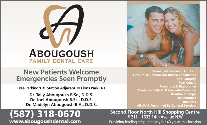 Abougoush Family Dental Care (403-289-7370) - Display Ad - Permanent Crown In An Hour Hospital & General Anesthesia Capabilities Oral Surgery Emergencies Seen Promptly Root Canals Preventive & Restorative Free Parking/LRT Station Adjacent To Lions Park LRT Dentistry Esthetic & Cosmetic Dentistry Denture Therapy Dr. Tally Abougoush B.Sc., D.D.S. Orthodontics Dr. Joel Abougoush B.Sc., D.D.S. Implants Dr. Madelyn Abougoush B.A., D.D.S. All Work Performed By General Dentists Second Floor North Hill Shopping Centre (587) 318-0670 # 211 - 1632 14th Avenue N.W. www.abougoushdental.com Providing leading edge dentistry for 40 yrs at this location New Patients Welcome
