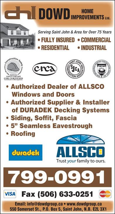 Dowd Roofing Inc (506-632-0022) - Display Ad - DOWD IMPROVEMENTS Ltd. Serving Saint John & Area for Over 75 Years FULLY INSURED  COMMERCIAL RESIDENTIAL INDUSTRIAL Authorized Dealer of ALLSCO Windows and Doors Authorized Supplier & Installer of DURADEK Decking Systems Siding, Soffit, Fascia 5  Seamless Eavestrough Roofing 799-0991 Fax (506) 633-0251 550 Somerset St., P.O. Box 5, Saint John, N.B. E2L 3X1 HOME