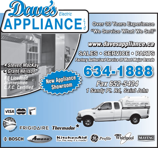 Dave's Electric Appliance (506-634-1888) - Annonce illustrée======= - Over 30 Years Experience We Service What We Sell www.davesappliance.ca SALES   SERVICE   PARTS Steven MacKay Steven MacKay Grant Neilson Grant Neilson 634-1888 NB Licensed New Appliance Journeymen Fax 652-5424 C.F.C. Certified Showroom 1 Sandy Pt. Rd, Saint John