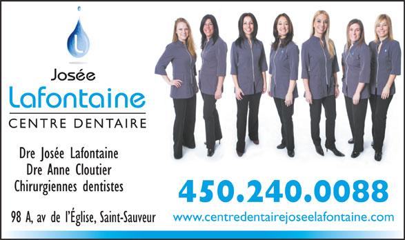 Centre Dentaire Josée Lafontaine (450-240-0088) - Annonce illustrée======= - Josée Lafontaine Dre Josée Lafontaine Dre Anne Cloutier Chirurgiennes dentistes 450.240.0088 www.centredentairejoseelafontaine.com 98 A, av de l Église, Saint-Sauveur CENTRE DENTAIRE