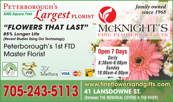 McKnight's Flowers Plants Gifts (705-749-1530) - Display Ad - since 1968 6000 Square Feet FLORIST FLOWERS THAT LAST 85% Longer Life (Recent Studies Using Our Technology) Peterborough s 1st FTD Open 7 Days Master Florist Daily 8:30am-6:00pm Sunday 10:00am-4:00pm www.fineflowersandgifts.com 41 LANSDOWNE ST.41 LANSDOWNE ST. 705-243-5113 (Between THE MEMORIAL CENTRE & THE RIVER) family owned