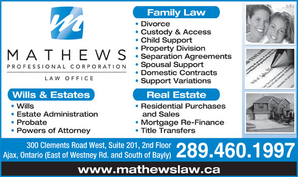 Mathews Professional Corporation (905-420-5995) - Annonce illustrée======= - Family Law Divorce Custody & Access Child Support Property Division Separation Agreements Spousal Support Domestic Contracts Support Variations Wills & Estates Real Estate Wills Residential Purchases Estate Administration and Sales Probate Mortgage Re-Finance Powers of Attorney Title Transfers 300 Clements Road West, Suite 201, 2nd Floor 289.460.1997 Ajax, Ontario (East of Westney Rd. and South of Bayly) www.mathewslaw.ca