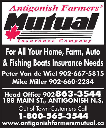 Antigonish Farmers' Mutual Insurance Co (902-863-3544) - Display Ad - For All Your Home, Farm, Auto & Fishing Boats Insurance Needs Peter Van de Wiel 902-667-5815 Mike Miller 902-660-2284 Head Office 902 863-3544 188 MAIN ST., ANTIGONISH N.S. Out of Town Customers Call 1-800-565-3544 www.antigonishfarmersmutual.ca