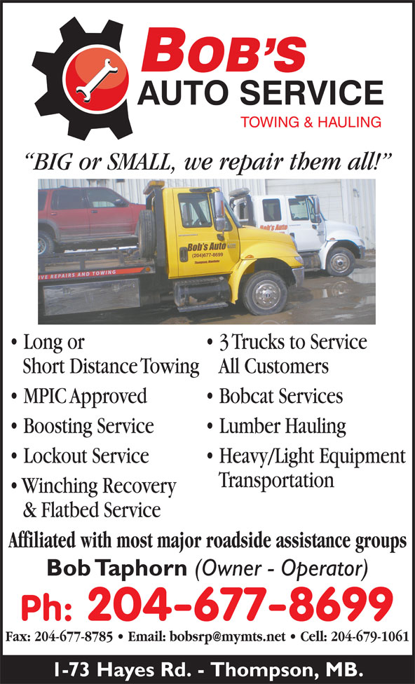 Bob's Auto (204-677-8699) - Annonce illustrée======= - Lockout Service Heavy/Light Equipment BIG or SMALL, we repair them all! Transportation Winching Recovery & Flatbed Service Affiliated with most major roadside assistance groups Bob Taphorn (Owner - Operator) Ph: 204-677-8699 1-73 Hayes Rd. - Thompson, MB. Long or 3 Trucks to Service Short Distance TowingAll Customers MPIC Approved Bobcat Services Boosting Service Lumber Hauling