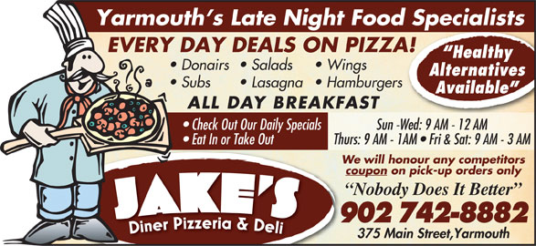Jake's Diner Pizzeria & Deli (902-742-8882) - Annonce illustrée======= - coupon on pick-up orders only Nobody Does It Better 902 742-8882 375 Main Street,Yarmouth Thurs: 9 AM - 1AM   Fri & Sat: 9 AM - 3 AM Yarmouth s Late Night Food Specialists EVERY DAY DEALS ON PIZZA! Healthy Donairs Salads Wings Alternatives Lasagna  Hamburgers Available ALL DAY BREAKFAST Check Out Our Daily Specials Sun -Wed: 9 AM - 12 AM Eat In or Take Out Subs We will honour any competitors coupon on pick-up orders only Nobody Does It Better 902 742-8882 375 Main Street,Yarmouth Thurs: 9 AM - 1AM   Fri & Sat: 9 AM - 3 AM Yarmouth s Late Night Food Specialists EVERY DAY DEALS ON PIZZA! Healthy Donairs Salads Wings Alternatives Subs Lasagna  Hamburgers Available ALL DAY BREAKFAST Check Out Our Daily Specials Sun -Wed: 9 AM - 12 AM Eat In or Take Out We will honour any competitors