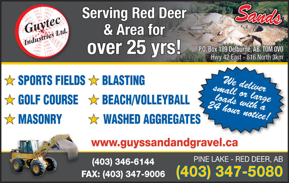 Guytec Industries (403-347-5080) - Annonce illustrée======= - Serving Red Deer Sands & Area for P.O. Box 189 Delburne, AB. T0M 0V0P.O. Box 189 Delburne, AB. T0M 0V0 over 25 yrs! Hwy 42 East - 816 North 3kmHwy 42 East - 816 North 3km small or large We deliver SPORTS FIELDS BLASTING 24 hour notice!loads with a GOLF COURSE BEACH/VOLLEYBALL MASONRY WASHED AGGREGATES www.guyssandandgravel.ca PINE LAKE - RED DEER, AB (403) 346-6144 (403) 347-5080 FAX: (403) 347-9006F