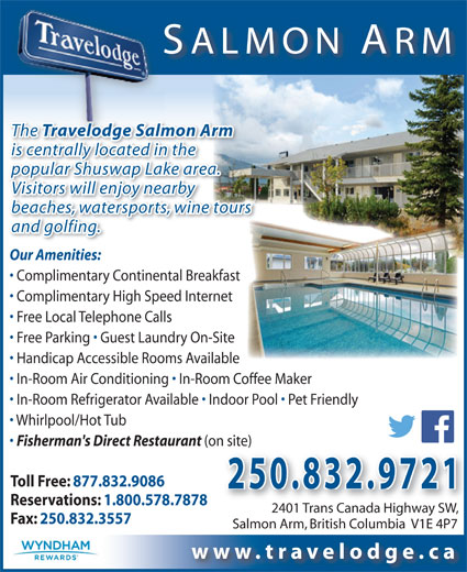 Travelodge Salmon Arm (250-832-9721) - Annonce illustrée======= - In-Room Refrigerator Available   Indoor Pool   Pet Friendly Whirlpool/Hot Tub Fisherman's Direct Restaurant (on site)n site) Toll Free: 877.832.9086 250.832.9721 Reservations: 1.800.578.7878 2401 Trans Canada Highway SW, 2401 Trans Canada Highway SW, Fax: 250.832.3557 Salmon Arm, British Columbia  V1E 4P7 www.travelodge.ca The odge SalmoTravel is centrally located in the popular Shuswap Lake area. SALMON ARM The Travelodge Salmon Arm Visitors will enjoy nearby and golfing. Our Amenities: Complimentary Continental Breakfast Complimentary High Speed Internet Free Local Telephone Calls Free Parking   Guest Laundry On-Site Handicap Accessible Rooms Available In-Room Air Conditioning   In-Room Coffee Maker beaches, watersports, wine tours