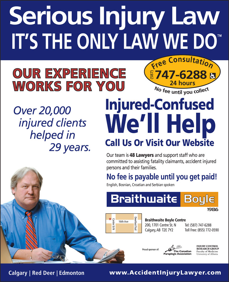 Braithwaite Boyle Accident Injury Law (403-230-8088) - Display Ad - (587) hours Free Consultation24 (587) Free Consultation24 hours No fee untilyou collect747-6288 Injured-Confused 20,000 We ll Help Call Us Or Visit Our Website 29 Our team is 48 Lawyers and support staff who are committed to assisting fatality claimants, accident injured persons and their families. No fee is payable until you get paid! English, Bosnian, Croatian and Serbian spoken Proud sponsor of: No fee untilyou collect747-6288 Injured-Confused 20,000 We ll Help Call Us Or Visit Our Website 29 Our team is 48 Lawyers and support staff who are committed to assisting fatality claimants, accident injured persons and their families. No fee is payable until you get paid! English, Bosnian, Croatian and Serbian spoken Proud sponsor of: