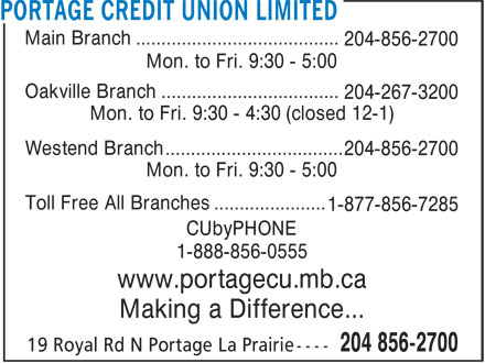 Portage Credit Union Limited (204-856-2700) - Display Ad - Making a Difference... Main Branch ........................................ 204-856-2700 Mon. to Fri. 9:30 - 5:00 Oakville Branch ................................... 204-267-3200 Mon. to Fri. 9:30 - 4:30 (closed 12-1) Westend Branch ................................... 204-856-2700 Mon. to Fri. 9:30 - 5:00 Toll Free All Branches ...................... 1-877-856-7285 CUbyPHONE 1-888-856-0555 www.portagecu.mb.ca