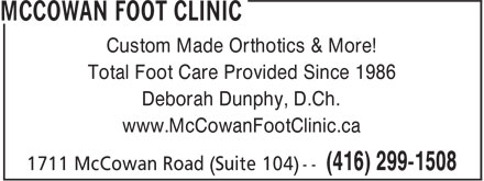 McCowan Foot Clinic (416-299-1508) - Display Ad - Custom Made Orthotics & More! Total Foot Care Provided Since 1986 Deborah Dunphy, D.Ch. www.McCowanFootClinic.ca Custom Made Orthotics & More! Total Foot Care Provided Since 1986 Deborah Dunphy, D.Ch. www.McCowanFootClinic.ca