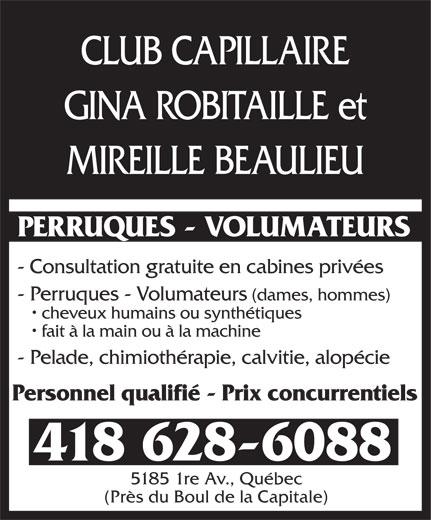 Club Capillaire Gina Robitaille Et Mireille Beaulieu (418-628-6088) - Annonce illustrée======= - CLUB CAPILLAIRE GINA ROBITAILLE et MIREILLE BEAULIEU PERRUQUES - VOLUMATEURS - Consultation gratuite en cabines privées - Perruques - Volumateurs (dames, hommes) cheveux humains ou synthétiques fait à la main ou à la machine - Pelade, chimiothérapie, calvitie, alopécie Personnel qualifié - Prix concurrentiels 418 628-6088 5185 1re Av., Québec (Près du Boul de la Capitale) CLUB CAPILLAIRE GINA ROBITAILLE et MIREILLE BEAULIEU PERRUQUES - VOLUMATEURS - Consultation gratuite en cabines privées - Perruques - Volumateurs (dames, hommes) cheveux humains ou synthétiques fait à la main ou à la machine - Pelade, chimiothérapie, calvitie, alopécie Personnel qualifié - Prix concurrentiels 418 628-6088 5185 1re Av., Québec (Près du Boul de la Capitale)