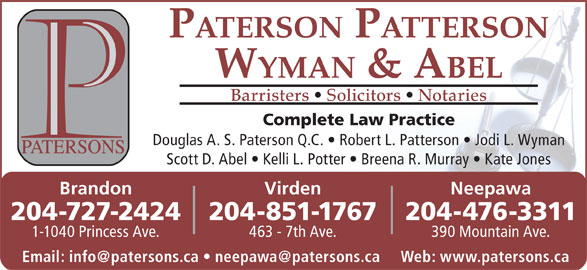 Paterson Patterson Wyman & Abel (204-727-2424) - Display Ad - 204-851-1767204-727-2424 204-476-3311 463 - 7th Ave.1-1040 Princess Ave. 390 Mountain Ave. PATERSON PATTERSON WYMAN & ABEL Barristers   Solicitors   Notaries Complete Law Practice Douglas A. S. Paterson Q.C.   Robert L. Patterson   Jodi L. Wyman Scott D. Abel   Kelli L. Potter   Breena R. Murray   Kate Jones VirdenBrandon Neepawa