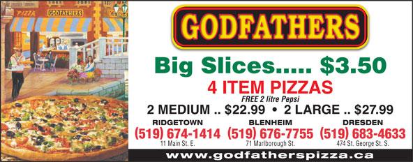 Godfathers Pizza (519-674-1414) - Display Ad - 519 674-1414519 676-7755519 683-4633 11 Main St. E. 71 Marlborough St. 474 St. George St. S. Big Slices..... $3.50 4 ITEM PIZZAS FREE 2 litre Pepsi 2 MEDIUM .. $22.99     2 LARGE .. $27.99 RIDGETOWN BLENHEIM DRESDEN www.godfatherspizza.ca