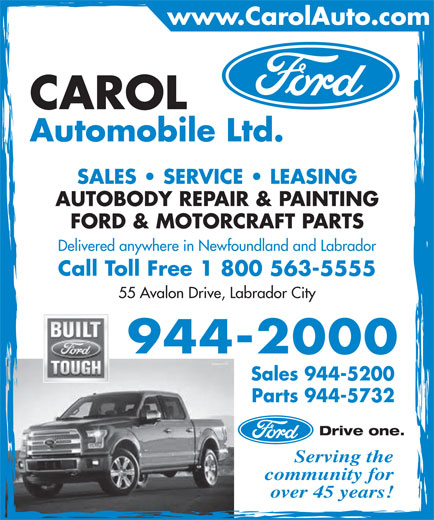 Carol Automobile Ltd (709-944-2000) - Annonce illustrée======= - community for Automobile Ltd. SALES   SERVICE   LEASING AUTOBODY REPAIR & PAINTING FORD & MOTORCRAFT PARTS Delivered anywhere in Newfoundland and Labrador Call Toll Free 1 800 563-5555 55 Avalon Drive, Labrador City 944-2000 Sales 944-5200 Parts 944-5732 Drive one. Serving the www.CarolAuto.com CAROL over 45 years!