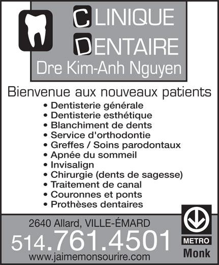 Clinique Dentaire Kim-Anh Nguyen (514-761-4501) - Annonce illustrée======= - LINIQUE ENTAIRE Bienvenue aux nouveaux patients Dentisterie générale Dentisterie esthétique Blanchiment de dents Service d'orthodontie Greffes / Soins parodontaux Apnée du sommeil Invisalign Chirurgie (dents de sagesse) Traitement de canal Couronnes et ponts Prothèses dentaires 2640 Allard, VILLE-ÉMARD 514.761.4501 Monk www.jaimemonsourire.com