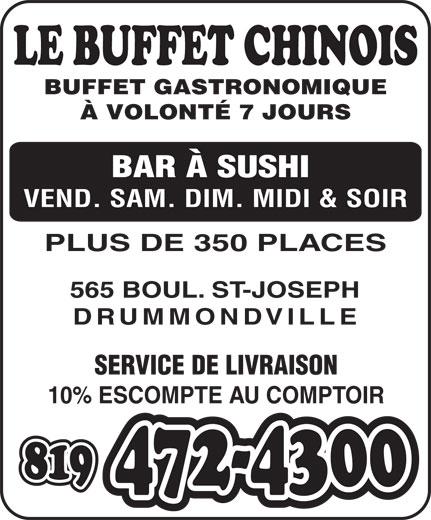 Le Buffet Chinois Drummondville (819-472-4300) - Annonce illustrée======= - À VOLONTÉ 7 JOURS BAR À SUSHI VEND. SAM. DIM. MIDI & SOIR PLUS DE 350 PLACES BUFFET GASTRONOMIQUE 565 BOUL. ST-JOSEPH DRUMMONDVILLE SERVICE DE LIVRAISON 10% ESCOMPTE AU COMPTOIR