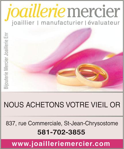 Bijouterie Mercier Joaillerie Enr (418-834-1977) - Annonce illustrée======= - mercier joaillerie Bijouterie Mercier Joaillerie Enr joaillier   manufacturier  évaluateur NOUS ACHETONS VOTRE VIEIL OR 837, rue Commerciale, St-Jean-Chrysostome 581-702-3855 www.joailleriemercier.com
