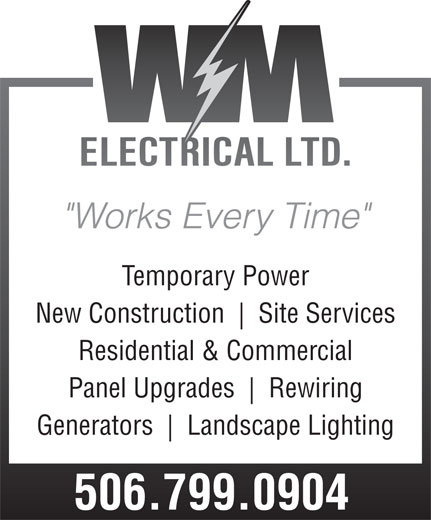"""WM Electrical Ltd (506-650-0502) - Display Ad - """"Works Every Time"""" Temporary Power New Construction Site Services Residential & Commercial Panel Upgrades Rewiring Generators Landscape Lighting 506.799.0904"""