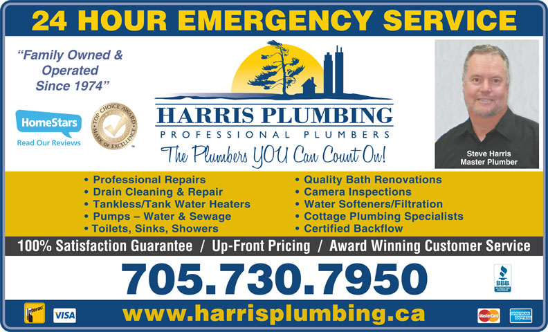 Harris Plumbing (705-730-7950) - Display Ad - 24 HOUR EMERGENCY SERVICE Family Owned & Operated Since 1974 Read Our Reviews TM Steve Harris Master Plumber Quality Bath Renovations   Professional Repairs Camera Inspections   Drain Cleaning & Repair Water Softeners/Filtration   Tankless/Tank Water Heaters Cottage Plumbing Specialists   Pumps - Water & Sewage Certified Backflow    Toilets, Sinks, Showers 100% Satisfaction Guarantee  /  Up-Front Pricing  /  Award Winning Customer Service 705.730.7950 www.harrisplumbing.ca