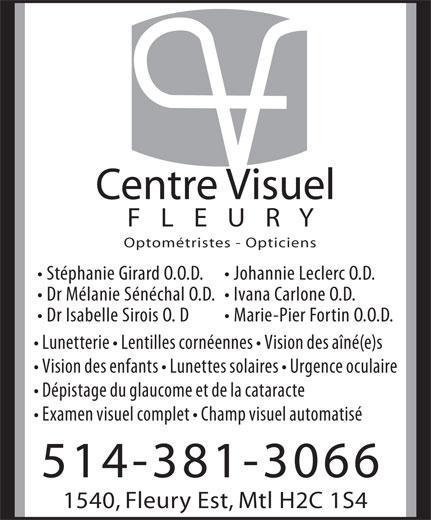 Centre Visuel Fleury (514-381-3066) - Annonce illustrée======= - Optométristes - Opticiens Centre Visuel F   L   E   U   R   Y Stéphanie Girard O.O.D. Johannie Leclerc O.D. Dr Mélanie Sénéchal O.D.  Ivana Carlone O.D. Dr Isabelle Sirois O. D Marie-Pier Fortin O.O.D. Lunetterie   Lentilles cornéennes   Vision des aîné(e)s Vision des enfants   Lunettes solaires   Urgence oculaire Dépistage du glaucome et de la cataracte Examen visuel complet   Champ visuel automatisé 514-381-3066 1540, Fleury Est, Mtl H2C 1S4