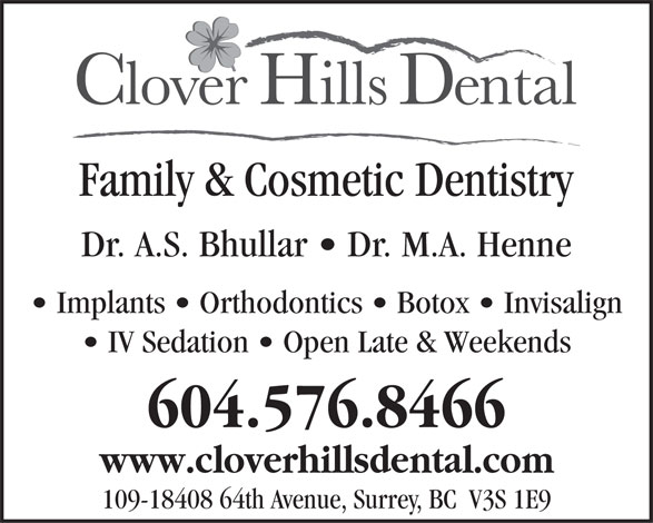 Clover Hills Dental (604-576-8466) - Annonce illustrée======= - Family & Cosmetic Dentistry Dr. A.S. Bhullar   Dr. M.A. Henne Implants   Orthodontics   Botox   Invisalign IV Sedation   Open Late & Weekends 604.576.8466 www.cloverhillsdental.com 109-18408 64th Avenue, Surrey, BC  V3S 1E9