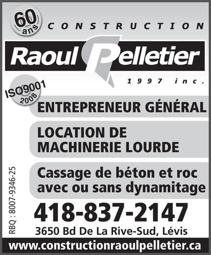 Construction Raoul Pelletier (1997) Inc (418-837-2147) - Annonce illustrée======= - 600ans ISO90012008 ENTREPRENEUR GÉNÉRALEN LOCATION DE MACHINERIE LOURDE Cassage de béton et roc avec ou sans dynamitage 418-837-2147 RBQ : 8007-9346-25 3650 Bd De La Rive-Sud, Lévis www.constructionraoulpelletier.ca