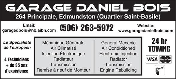 Garage Daniel Bois (506-263-5972) - Annonce illustrée======= - 264 Principale, Edmundston (Quartier Saint-Basile) Email: Website: (506) 263-5972 www.garagedanielbois.com Le Spécialiste 24 hr Mécanique Générale General Mecanic de l européen Air Climatisé Air Condidtioned TOWING Injection Électronique Electronic Injection Radiateur Radiator 4 Techniciens Transmission + de 35 ans Remise à neuf de Monteur Engine Rebuilding d expérience