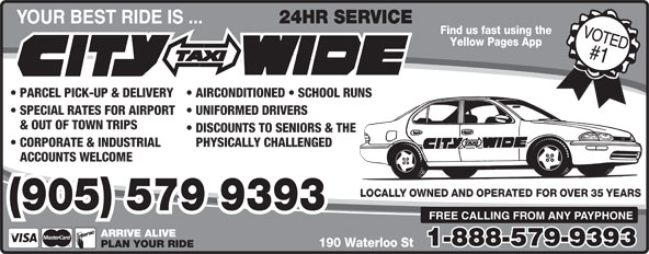 City-Wide Taxi (905-579-9393) - Display Ad - 24HR SERVICE YOUR BEST RIDE IS ... Find us fast using the Yellow Pages App PARCEL PICK-UP & DELIVERY  AIRCONDITIONED   SCHOOL RUNS SPECIAL RATES FOR AIRPORT  UNIFORMED DRIVERS & OUT OF TOWN TRIPS DISCOUNTS TO SENIORS & THE CORPORATE & INDUSTRIAL PHYSICALLY CHALLENGED ACCOUNTS WELCOME LOCALLY OWNED AND OPERATED FOR OVER 35 YEARS (905) 579 9393 FREE CALLING FROM ANY PAYPHONE ARRIVE ALIVE 1-888-579-9393 190 Waterloo St PLAN YOUR RIDE