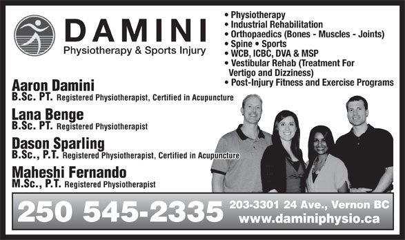 Damini Physiotherapy & Sports Injury (250-545-2335) - Annonce illustrée======= - Industrial Rehabilitation Physiotherapy Orthopaedics (Bones - Muscles - Joints) DAMINI Spine   Sports Physiotherapy & Sports Injury WCB, ICBC, DVA & MSP Vestibular Rehab (Treatment For Vertigo and Dizziness) Post-Injury Fitness and Exercise Programs Aaron Damini B.Sc. PT. Registered Physiotherapist, Certified in Acupuncture Lana Benge B.Sc. PT. Registered Physiotherapist Dason Sparling B.Sc., P.T. Registered Physiotherapist, Certified in Acupuncture Maheshi FernandoMaheshi Fernando Registered Physiotherapy M.Sc., P.T. Registered Physiotherapist 203-3301 24 Ave., Vernon BC 250 545-2335 www.daminiphysio.ca M.Sc., P.T.
