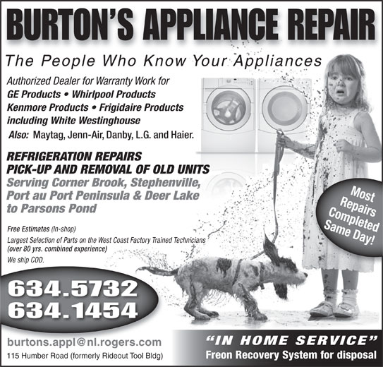 Burtons Appliance Repairs (709-634-5732) - Display Ad - Free Estimates (In-shop) Largest Selection of Parts on the West Coast Factory Trained Technicians (over 80 yrs. combined experience) We ship COD. We ship COD.hip 634.5732 634.1454 IN HOME SERVICE 115 Humber Road (formerly Rideout Tool Bldg) Freon Recovery System for disposal BURTON S APPLIANCE REPAIR The People Who Know Your Appliancesle Who Know Your AThe Peopppliances Authorized Dealer for Warranty Work for GE Products   Whirlpool Products Kenmore Products   Frigidaire Products including White Westinghouse Also: Maytag, Jenn-Air, Danby, L.G. and Haier. REFRIGERATION REPAIRS PICK-UP AND REMOVAL OF OLD UNITS Serving Corner Brook, Stephenville, RepairsMost Port au Port Peninsula & Deer Lake to Parsons Pond Completed Same Day! Free Estimates (In-shop) Free Estimates (In-shop) Largest Selection of Parts on the West Coast Factory Trained Technicians (over 80 yrs. combined experience) We ship COD. We ship COD.hip 634.5732 634.1454 IN HOME SERVICE 115 Humber Road (formerly Rideout Tool Bldg) Freon Recovery System for disposal BURTON S APPLIANCE REPAIR The People Who Know Your Appliancesle Who Know Your AThe Peopppliances Authorized Dealer for Warranty Work for GE Products   Whirlpool Products Kenmore Products   Frigidaire Products including White Westinghouse Also: Maytag, Jenn-Air, Danby, L.G. and Haier. REFRIGERATION REPAIRS PICK-UP AND REMOVAL OF OLD UNITS Serving Corner Brook, Stephenville, RepairsMost Port au Port Peninsula & Deer Lake to Parsons Pond Completed Same Day! Free Estimates (In-shop)