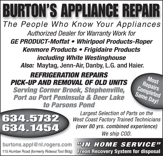 Burtons Appliance Repairs (709-634-5732) - Display Ad - The People Who Know Your AppliancesThePeopleWhoKnowYourAppliances The People Who Know Your AppliancesThe People Who Know Your Appliances Authorized Dealer for Warranty Work for GE PRODUCT-Moffat   Whirlpool Products-Roper Kenmore Products   Frigidaire Products including White Westinghouse Also: Maytag, Jenn-Air, Danby, L.G. and Haier. REFRIGERATION REPAIRS RepairsMost PICK-UP AND REMOVAL OF OLD UNITS Completed Serving Corner Brook, Stephenville, Same Day! Port au Port Peninsula & Deer Lake to Parsons Pond BURTON S APPLIANCE REPAIR Largest Selection of Parts on the Parts on the West Coast Factory Trained Technicians 634.5732 (over 80 yrs. combined experience) 634.1454 We ship COD. IN HOME SERVICE 115 Humber Road (formerly Rideout Tool Bldg) Freon Recovery System for disposal