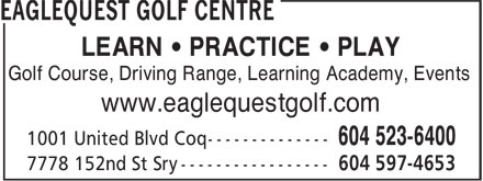 Eaglequest Golf Centre (604-523-6400) - Display Ad - LEARN • PRACTICE • PLAY Golf Course, Driving Range, Learning Academy, Events www.eaglequestgolf.com