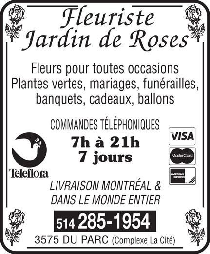 Jardin de Rose (514-285-1954) - Annonce illustrée======= - Fleurs pour toutes occasions Plantes vertes, mariages, funérailles, banquets, cadeaux, ballons COMMANDES TÉLÉPHONIQUES 7h à 21h 7 jours LIVRAISON MONTRÉAL & DANS LE MONDE ENTIER 3575 DU PARC 514 285-1954 (Complexe La Cité)