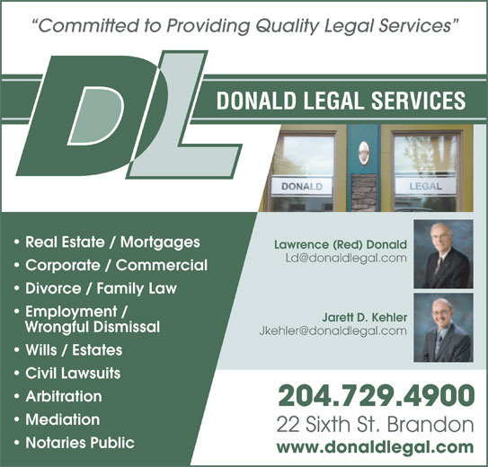 Donald Legal Services (204-729-4900) - Annonce illustrée======= - Employment / Jarett D. Kehler Wrongful Dismissal Wills / Estates Civil Lawsuits Arbitration 204.729.4900 Mediation 22 Sixth St. Brandon Notaries Public www.donaldlegal.com Committed to Providing Quality Legal Services DONALD LEGAL SERVICES Real Estate / Mortgages Lawrence (Red) Donald Corporate / Commercial Divorce / Family Law