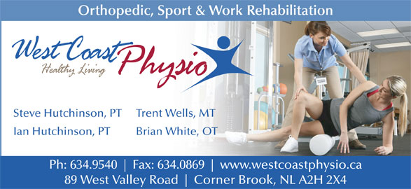 West Coast Physiotherapy Clinic (709-634-9540) - Display Ad - Orthopedic, Sport & Work Rehabilitation Steve Hutchinson, PT Trent Wells, MT Ian Hutchinson, PT Brian White, OT Ph: 634.9540 Fax: 634.0869 www.westcoastphysio.ca 89 West Valley Road Corner Brook, NL A2H 2X4