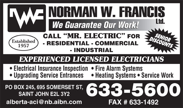 Francis Norman W Limited (506-633-5600) - Display Ad - CALL MR. ELECTRIC FOR Established - RESIDENTIAL - COMMERCIAL 1957 - INDUSTRIAL EXPERIENCED LICENSED ELECTRICIANS Electrical Insurance Inspection Fire Alarm Systems Upgrading Service Entrances Heating Systems   Service Work PO BOX 245, 695 SOMERSET ST, SAINT JOHN E2L 3Y2 633-5600